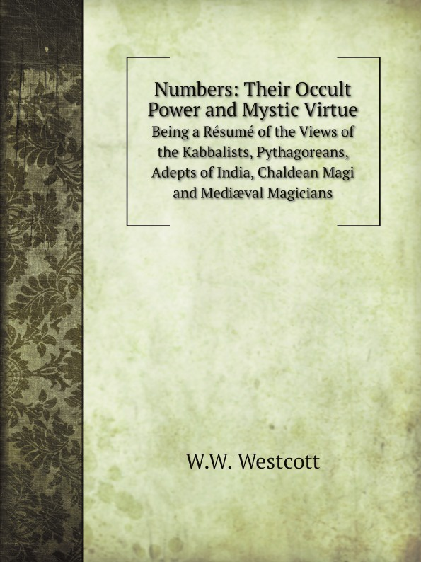 W.W. Westcott Numbers: Their Occult Power and Mystic Virtue. Being a Resume of the Views of the Kabbalists, Pythagoreans, Adepts of India, Chaldean Magi and Mediaeval Magicians the magicians and mrs quent