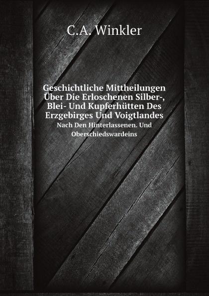 C.A. Winkler Geschichtliche Mittheilungen Uber Die Erloschenen Silber-, Blei- Und Kupferhutten Des Erzgebirges Und Voigtlandes. Nach Den Hinterlassenen. Und Oberschiedswardeins недорого