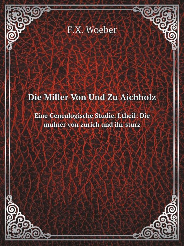F.X. Woeber Die Miller Von Und Zu Aichholz. Eine Genealogische Studie. I.theil: Die mulner von zurich und ihr sturz hugo dinger die meistersinger von nurnberg eine studie