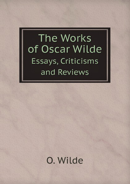 Оскар Уайльд The Works of Oscar Wilde. Essays, Criticisms and Reviews оскар уайльд the works of oscar wilde essays criticisms and reviews