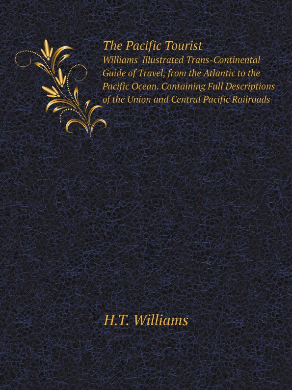 H.T. Williams The Pacific Tourist. Williams' Illustrated Trans-Continental Guide of Travel, from the Atlantic to the Pacific Ocean. Containing Full Descriptions of the Union and Central Pacific Railroads t l williams the last caliph