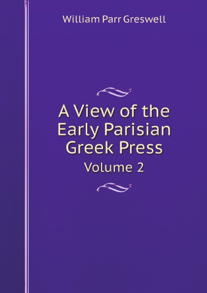 William Parr Greswell A View of the Early Parisian Greek Press. Volume 2 the age of alexander nine greek lives