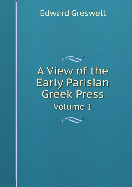 Edward Greswell A View of the Early Parisian Greek Press. Volume 1 the age of alexander nine greek lives