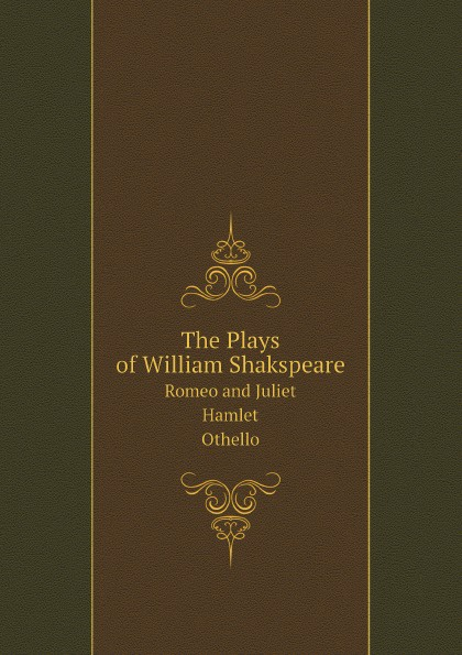 Уильям Шекспир The Plays of William Shakspeare. Romeo and Juliet. Hamlet. Othello. Glossarial Index fuseli henry the life and writings of henry fuseli volume 3 of 3