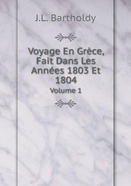 J.L. Bartholdy Voyage En Grece, Fait Dans Les Annees 1803 Et 1804. Volume 1 la rochefoucauld liancourt f 1747 1827 voyage dans les etats unis d amerique fait en 1795 1796 et 1797 volume 1