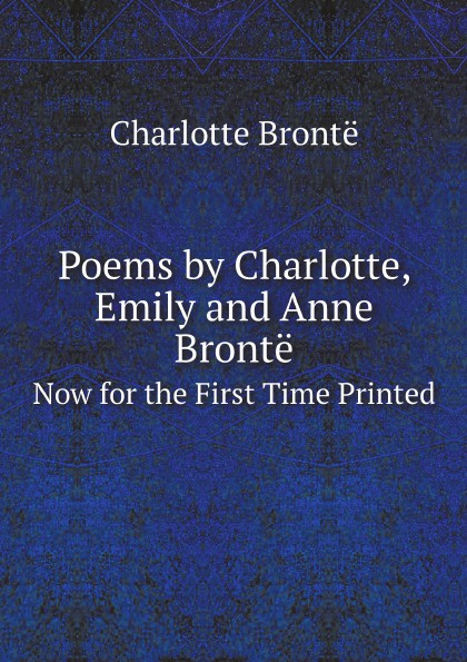Charlotte Brontë Poems by Charlotte, Emily and Anne Bronte. Now for the First Time Printed charlotte brontë i moore