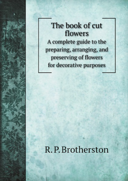R. P. Brotherston The book of cut flowers. A complete guide to the preparing, arranging, and preserving of flowers for decorative purposes mapplethorpe flora the complete flowers