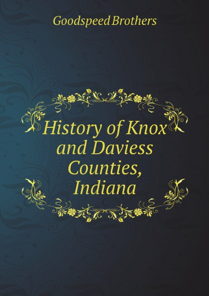 Goodspeed Brothers History of Knox and Daviess Counties, Indiana william abbatt a history of the united states and its people from their earliest records to the present time volume 6