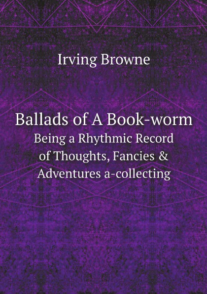 Irving Browne Ballads of A Book-worm. Being a Rhythmic Record of Thoughts, Fancies & Adventures a-collecting
