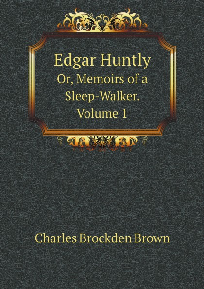 Charles Brockden Brown Edgar Huntly. Or, Memoirs of a Sleep-Walker. Volume 1 charles brockden brown ormond or the secret witness volume 1 of 3