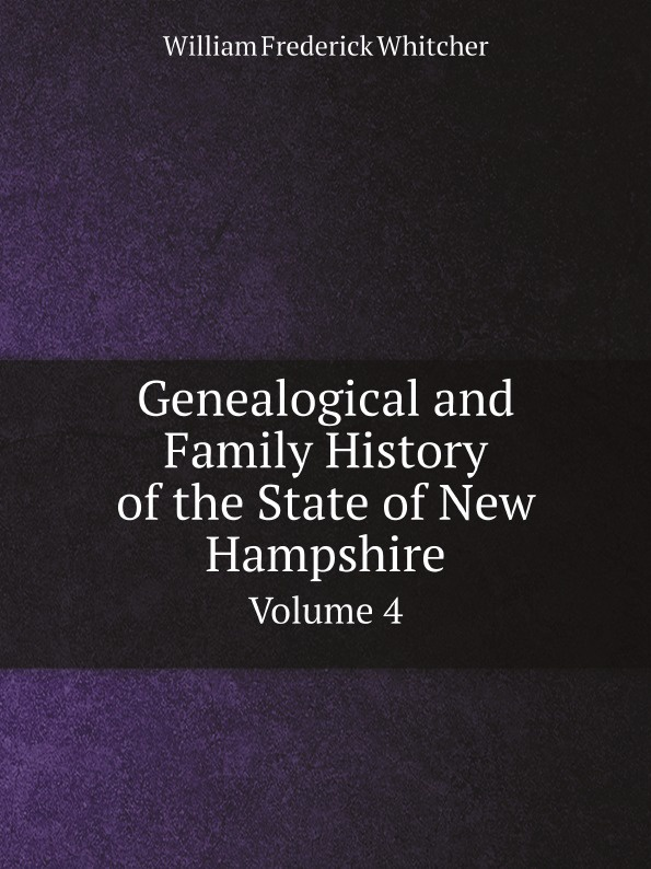 William Frederick Whitcher Genealogical and Family History of the State of New Hampshire. Volume 4 william frederick whitcher genealogical and family history of the state of new hampshire volume 4