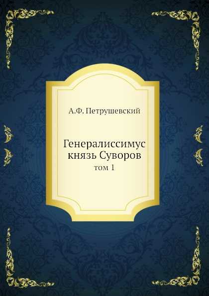 А. Ф. Петрушевский Генералиссимус князь Суворов. том 1