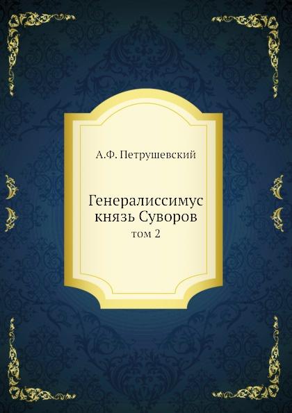 А. Ф. Петрушевский Генералиссимус князь Суворов. том 2