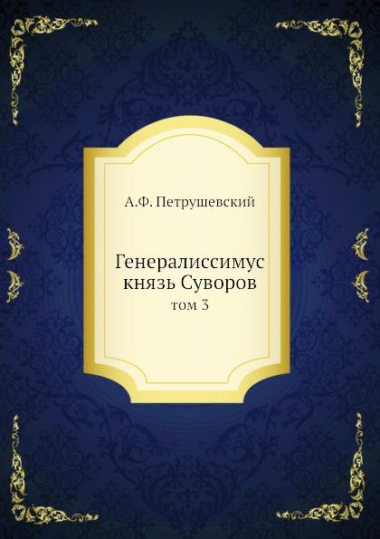 А. Ф. Петрушевский Генералиссимус князь Суворов. том 3