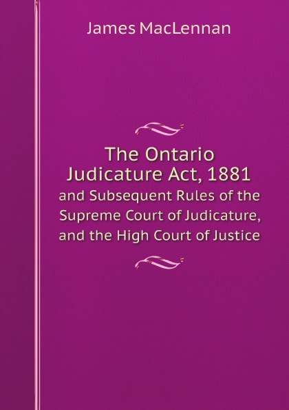 лучшая цена James MacLennan The Ontario Judicature Act, 1881. and Subsequent Rules of the Supreme Court of Judicature, and the High Court of Justice