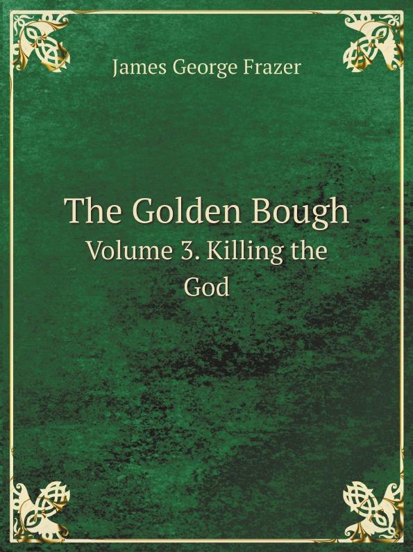 цена на James George Frazer The Golden Bough. Volume 3. Killing the God