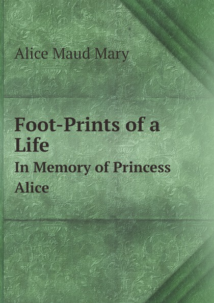 лучшая цена Alice Maud Mary Foot-Prints of a Life. In Memory of Princess Alice