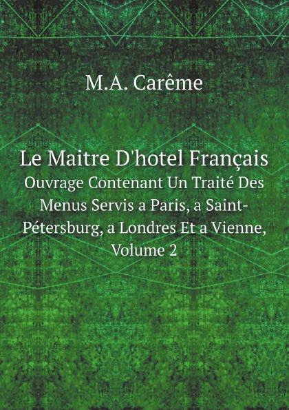 M.A. Carême Le Maitre D'hotel Francais. Ouvrage Contenant Un Traite Des Menus Servis a Paris, a Saint-Petersburg, a Londres Et a Vienne, Volume 2 dumas a memoires d un maitre d armes