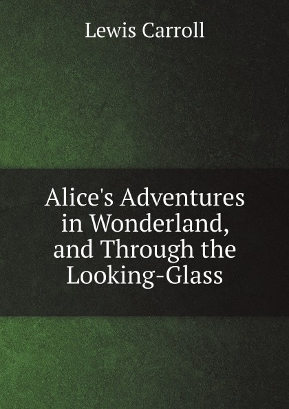 Lewis Carroll Alice's Adventures in Wonderland, and Through the Looking-Glass