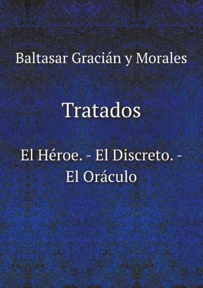 Baltasar Gracián y Morales Tratados. El Heroe. - El Discreto. - El Oraculo цена