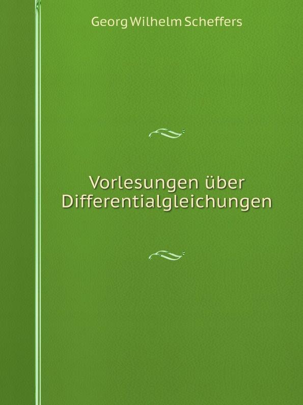 Georg Wilhelm Scheffers Vorlesungen uber Differentialgleichungen wilhelm windelband uber willensfreiheit zwolf vorlesungen classic reprint