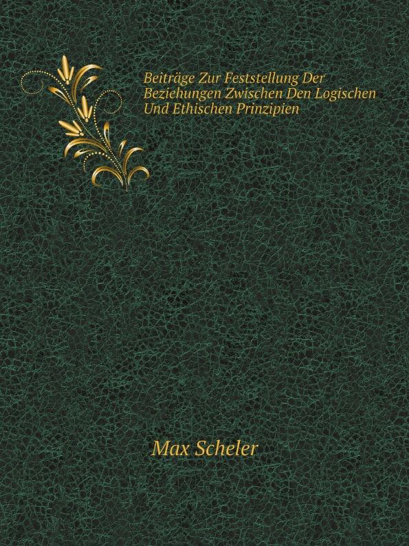 Max Scheler Beitrage Zur Feststellung Der Beziehungen Zwischen Den Logischen Und Ethischen Prinzipien
