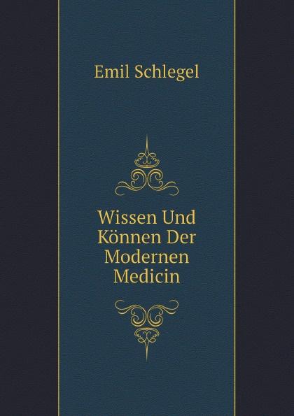 Emil Schlegel Wissen Und Konnen Der Modernen Medicin