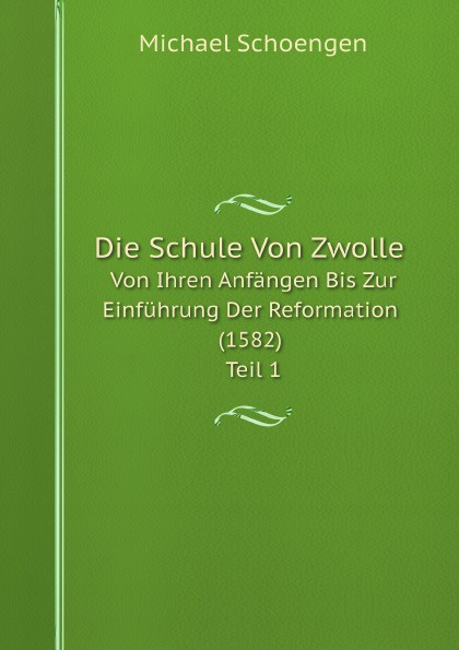 Michael Schoengen Die Schule Von Zwolle. Von Ihren Anfangen Bis Zur Einfuhrung Der Reformation (1582) Teil 1