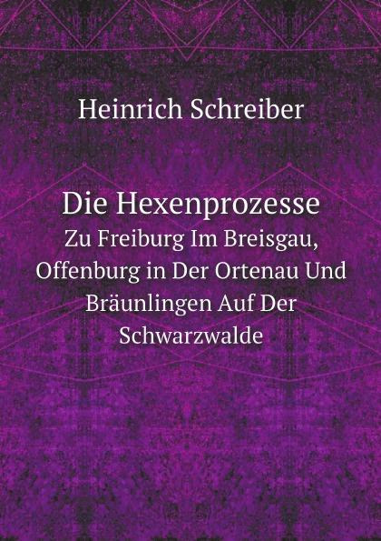 цена на Heinrich Schreiber Die Hexenprozesse. Zu Freiburg Im Breisgau, Offenburg in Der Ortenau Und Braunlingen