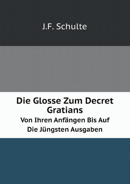 J.F. Schulte Die Glosse Zum Decret Gratians. Von Ihren Anfangen Bis Auf Die Jungsten Ausgaben