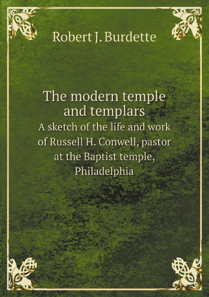 Robert J. Burdette The modern temple and templars. A sketch of the life and work of Russell H. Conwell, pastor at the Baptist temple, Philadelphia robert j burdette the modern temple and templars a sketch of the life and work of russell h conwell pastor at the baptist temple philadelphia