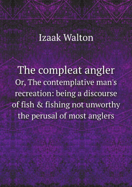 Walton Izaak The compleat angler. Or, The contemplative man's recreation: being a discourse of fish & fishing not unworthy the perusal of most anglers walton izaak the compleat angler or the contemplative man s recreation being a
