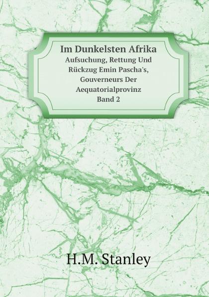 H.M. Stanley Im Dunkelsten Afrika. Aufsuchung, Rettung Und Ruckzug Emin Pascha's, Gouverneurs Der Aequatorialprovinz, Band 2