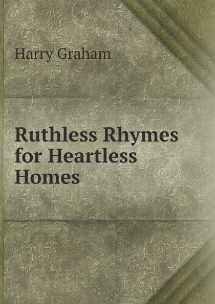 Harry Graham Ruthless Rhymes for Heartless Homes graham harry ruthless rhymes for heartless homes