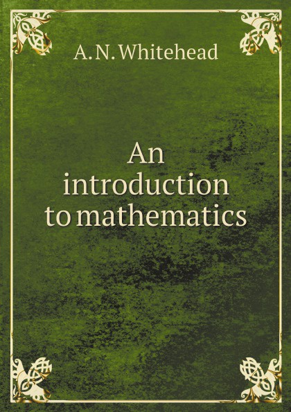 Alfred North Whitehead An introduction to mathematics alfred north whitehead russell bertrand alfred north whitehead principia mathematica volume one