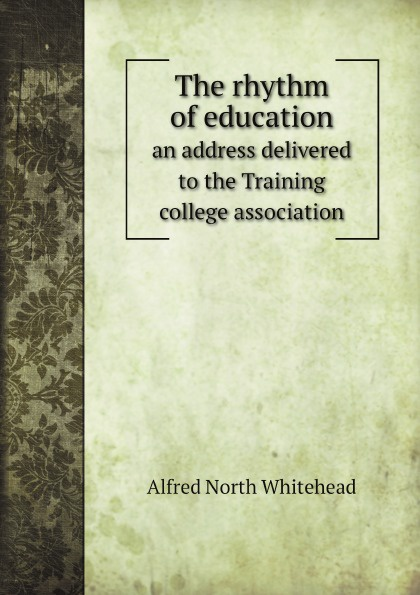 Alfred North Whitehead The rhythm of education. an address delivered to the Training college association alfred north whitehead russell bertrand alfred north whitehead principia mathematica volume one