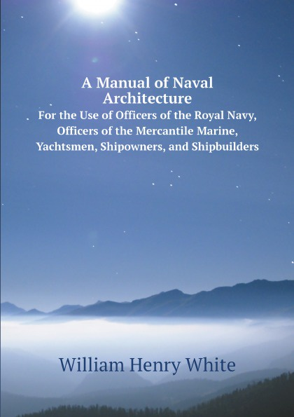 William Henry White A Manual of Naval Architecture. For the Use of Officers of the Royal Navy, Officers of the Mercantile Marine, Yachtsmen, Shipowners, and Shipbuilders john joseph welch a text book of naval architecture for the use of officers of the royal navy