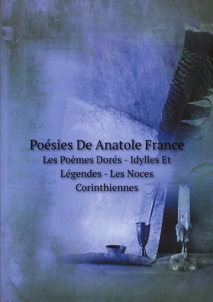 A. France Poesies De Anatole France. Les Poemes Dores - Idylles Et Legendes - Les Noces Corinthiennes les enquetes d anatole bristol