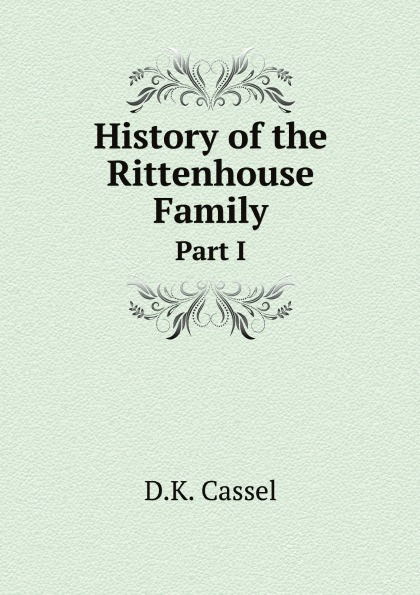D.K. Cassel History of the Rittenhouse Family. Part I