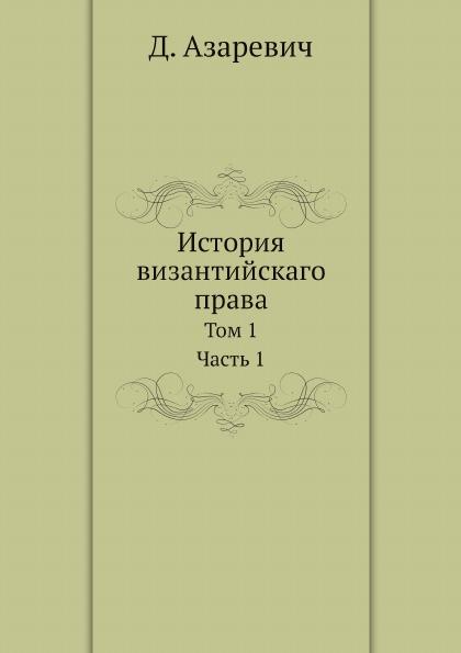 Д. Азаревич История византийскаго права. Том 1. Часть 1