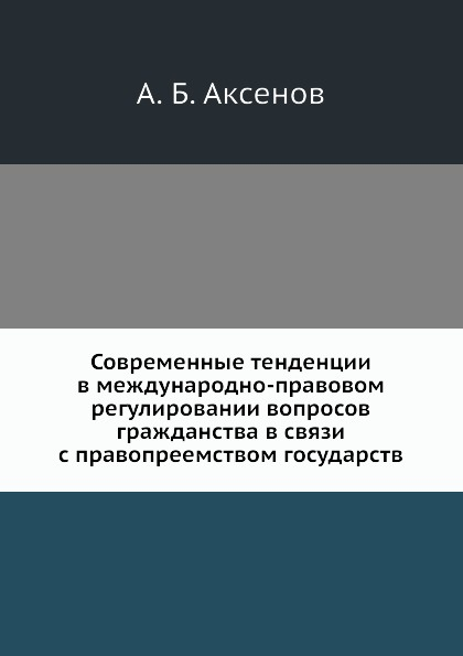 А.Б. Аксенов Современные тенденции в международно-правовом регулировании вопросов гражданства в связи с правопреемством государств