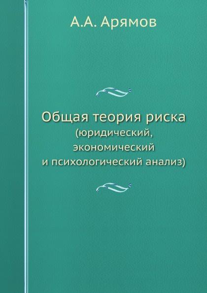 А.А. Арямов Общая теория риска. (юридический, экономический и психологический анализ)