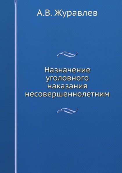 А.В. Журавлев Назначение уголовного наказания несовершеннолетним