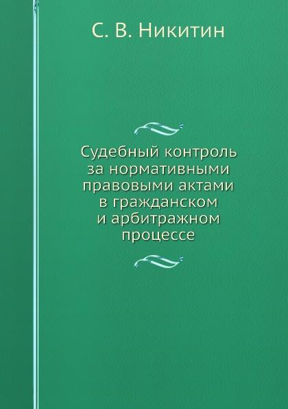 С.В. Никитин Судебный контроль за нормативными правовыми актами в гражданском и арбитражном процессе