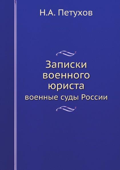 Н.А. Петухов Записки военного юриста. военные суды России