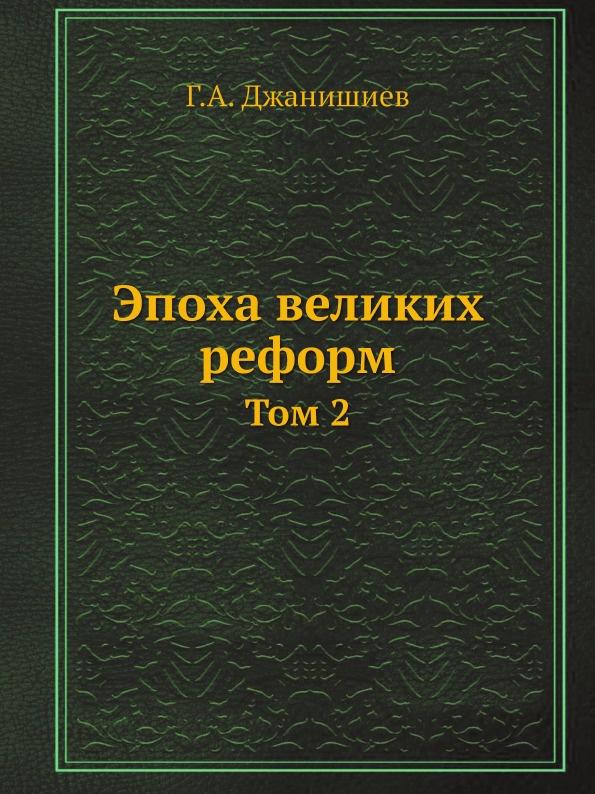 Г.А. Джанишиев Эпоха великих реформ. Том 2