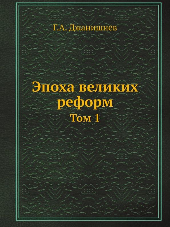 Г.А. Джанишиев Эпоха великих реформ. Том 1