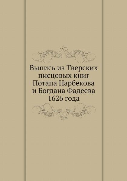Коллектив авторов Выпись из Тверских писцовых книг Потапа Нарбекова и Богдана Фадеева 1626 года