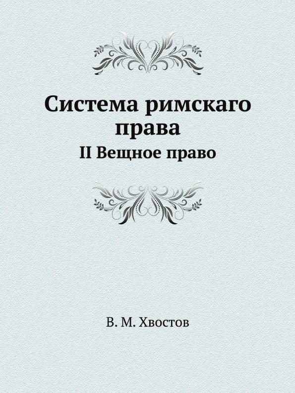 В.М. Хвостов Система римскаго права. II Вещное право