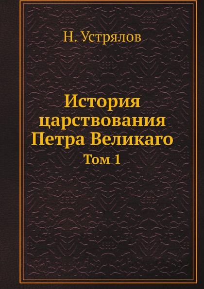 Н. Устрялов История царствования Петра Великаго. Том 1